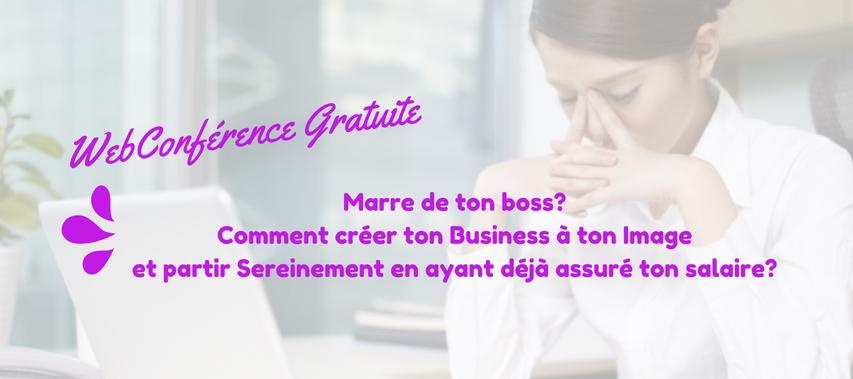 WebConférence Gratuite Marre de ton boss? Comment créer ton Business à ton Image et partir Sereine en ayant déjà assuré ton salaire?